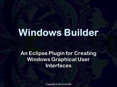 Windows Builder An Eclipse Plugin for Creating Windows Graphical User Interfaces Copyright © 2014 Curt Hill.