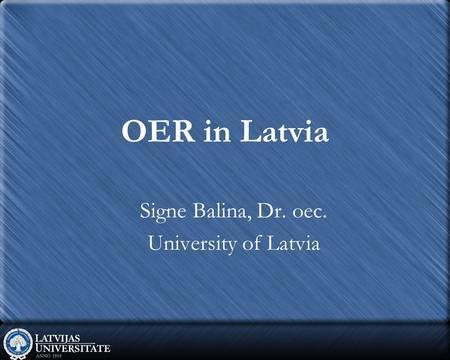 OER in Latvia Signe Balina, Dr. oec. University of Latvia.
