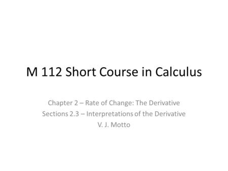 M 112 Short Course in Calculus Chapter 2 – Rate of Change: The Derivative Sections 2.3 – Interpretations of the Derivative V. J. Motto.