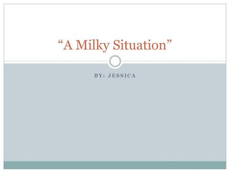 """A Milky Situation"" By: Jessica."