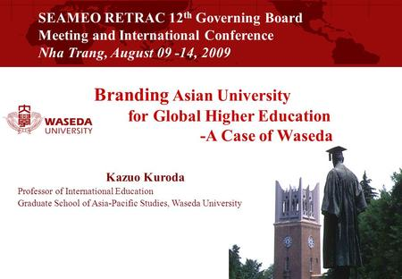 SEAMEO RETRAC 12 th Governing Board Meeting and International Conference Nha Trang, August 09 -14, 2009 Branding Asian University for Global Higher Education.