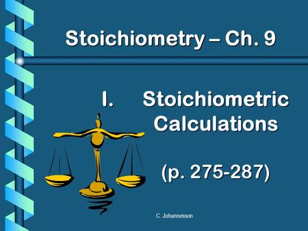 C. Johannesson I. I.Stoichiometric Calculations (p. 275-287) Stoichiometry – Ch. 9.