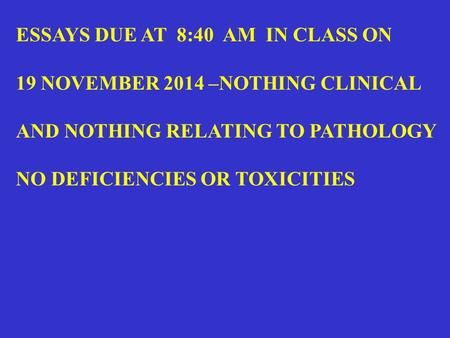 ESSAYS DUE AT 8:40 AM IN CLASS ON 19 NOVEMBER 2014 –NOTHING CLINICAL AND NOTHING RELATING TO PATHOLOGY NO DEFICIENCIES OR TOXICITIES.