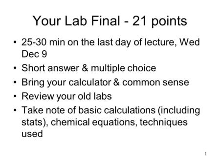 1 Your Lab Final - 21 points 25-30 min on the last day of lecture, Wed Dec 9 Short answer & multiple choice Bring your calculator & common sense Review.