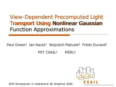 View-Dependent Precomputed Light Transport Using Nonlinear Gaussian Function Approximations Paul Green 1 Jan Kautz 1 Wojciech Matusik 2 Frédo Durand 1.