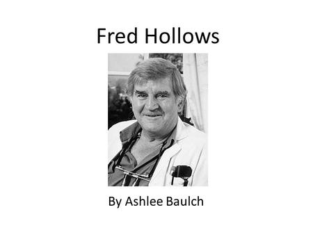 Fred Hollows By Ashlee Baulch. Personal Profile 'Every eye is an eye, when you're doing the surgery there that is just as important as if you were doing.