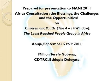 Prepared for presentation to MANI 2011 Africa Consultation : the Blessings, the Challenges and the Opportunities! on Children and Youth (The 4 – 14 Window):