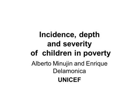 Incidence, depth and severity of children in poverty Alberto Minujin and Enrique Delamonica UNICEF.