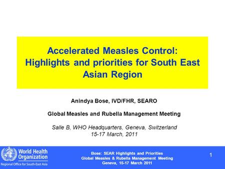 1 1 Bose: SEAR Highlights and Priorities Global Measles & Rubella Management Meeting Geneva, 15-17 March 2011 Accelerated Measles Control: Highlights and.