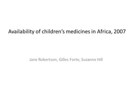 Availability of children's medicines in Africa, 2007 Jane Robertson, Gilles Forte, Suzanne Hill.