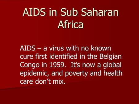 AIDS in Sub Saharan Africa AIDS – a virus with no known cure first identified in the Belgian Congo in 1959. It's now a global epidemic, and poverty and.