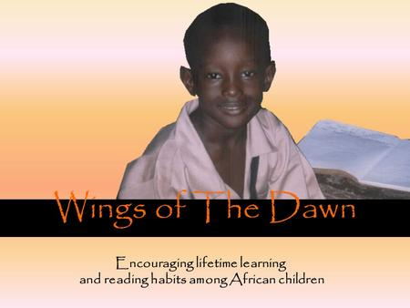 Wings of The Dawn Encouraging lifetime learning and reading habits among African children.