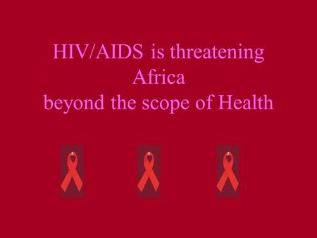 HIV/AIDS is threatening Africa beyond the scope of Health.