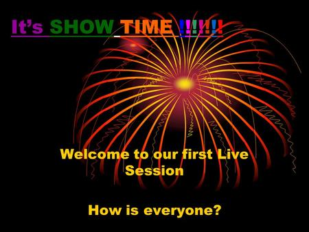 It's SHOW TIME !!!!!!! Welcome to our first Live Session How is everyone?