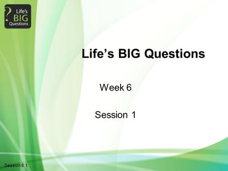 1Session 6.1 Life's BIG Questions Week 6 Session 1.