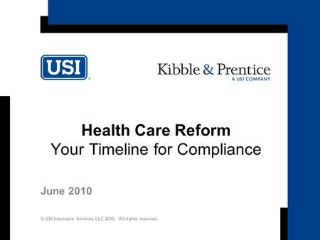 1 Health Care Reform Your Timeline for Compliance June 2010 © USI Insurance Services LLC 2010. All rights reserved.