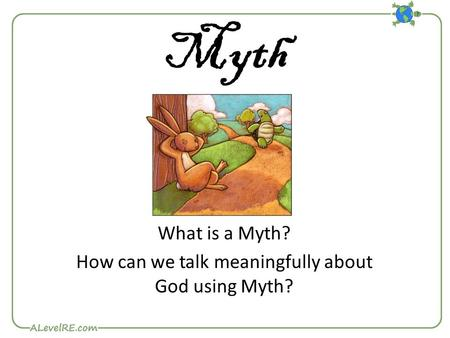 Myth What is a Myth? How can we talk meaningfully about God using Myth?