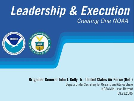 Leadership & Execution Brigadier General John J. Kelly, Jr., United States Air Force (Ret.) Deputy Under Secretary for Oceans and Atmosphere NOAA Mid-Level.