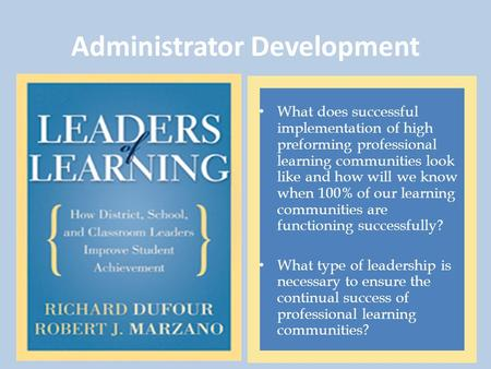 Administrator Development What does successful implementation of high preforming professional learning communities look like and how will we know when.