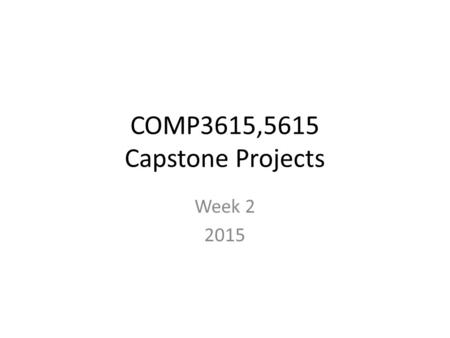 COMP3615,5615 Capstone Projects Week 2 2015. Overview of the semester Website tour – XP and roles – Assessment – note especially the individual mark operating.