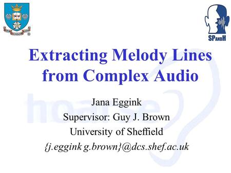 Extracting Melody Lines from Complex Audio Jana Eggink Supervisor: Guy J. Brown University of Sheffield {j.eggink