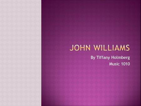 By Tiffany Holmberg Music 1010.  John Williams was born in Long Island,New York on February 8 1932.  He Attended ULCA and Juilliard.  In 1956 John.