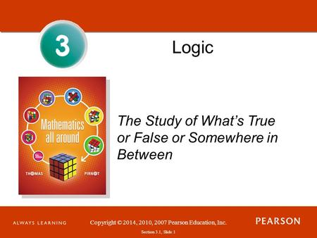 Copyright © 2014, 2010, 2007 Pearson Education, Inc. Section 3.1, Slide 1 3 3 Logic The Study of What's True or False or Somewhere in Between.