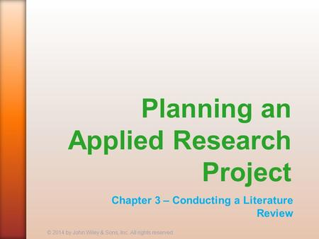 Planning an Applied Research Project Chapter 3 – Conducting a Literature Review © 2014 by John Wiley & Sons, Inc. All rights reserved.