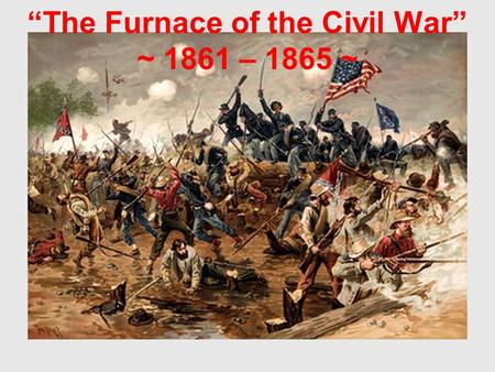 """The Furnace of the Civil War"" ~ 1861 – 1865 ~. Bull Run Ends the ""Ninety-Day War"" When President Abraham Lincoln called for 75,000 militiamen on April."