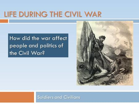 LIFE DURING THE CIVIL WAR Soldiers and Civilians How did the war affect people and politics of the Civil War?