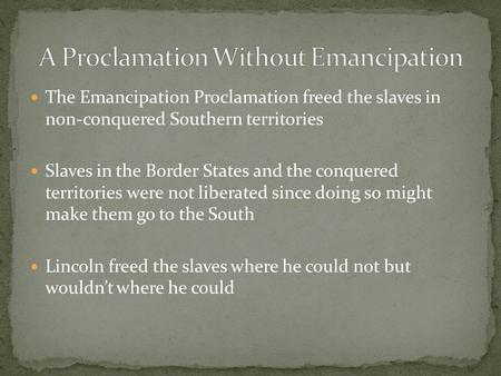 The Emancipation Proclamation freed the slaves in non-conquered Southern territories Slaves in the Border States and the conquered territories were not.