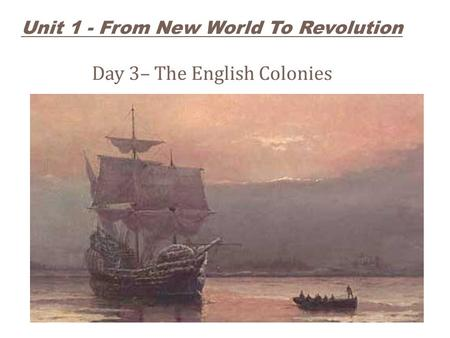 Unit 1 - From New World To Revolution Day 3– The English Colonies.
