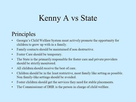 Kenny A vs State Principles Georgia's Child Welfare System must actively promote the opportunity for children to grow up with in a family. Family contacts.