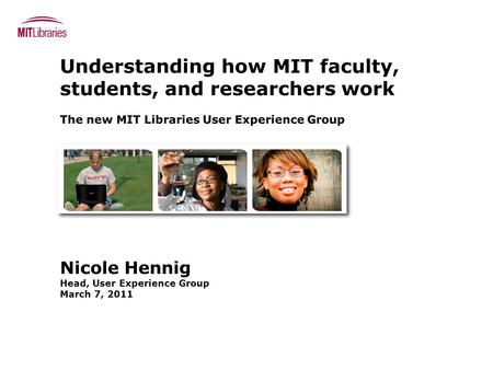 Understanding how MIT faculty, students, and researchers work The new MIT Libraries User Experience Group Nicole Hennig Head, User Experience Group March.