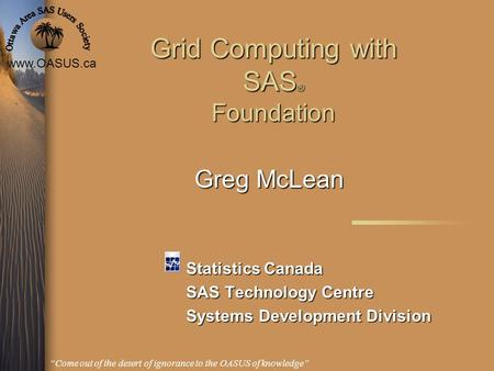 "Www.OASUS.ca ""Come out of the desert of ignorance to the OASUS of knowledge"" Grid Computing with SAS ® Foundation Statistics Canada SAS Technology Centre."