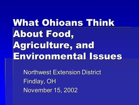 What Ohioans Think About Food, Agriculture, and Environmental Issues Northwest Extension District Findlay, OH November 15, 2002.