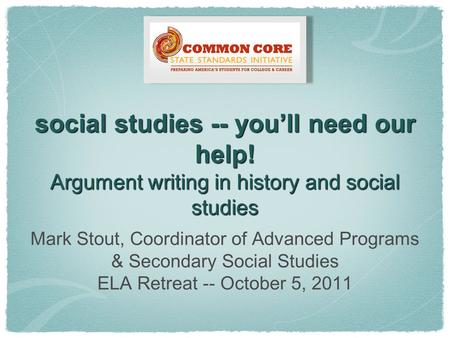 Social studies -- you'll need our help! Argument writing in history and social studies Mark Stout, Coordinator of Advanced Programs & Secondary Social.
