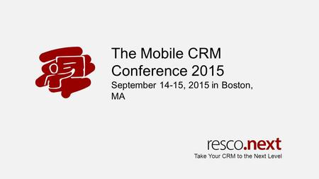 The Mobile CRM Conference 2015 September 14-15, 2015 in Boston, MA Take Your CRM to the Next Level.