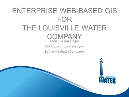 ENTERPRISE WEB-BASED GIS FOR THE LOUISVILLE WATER COMPANY Christina Gnadinger GIS Applications <strong>Developer</strong> Louisville Water Company.