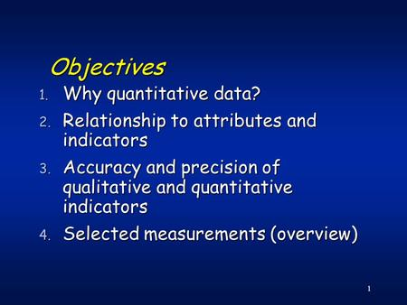 1 Objectives 1. Why quantitative data? 2. Relationship to attributes and indicators 3. Accuracy and precision of qualitative and quantitative indicators.