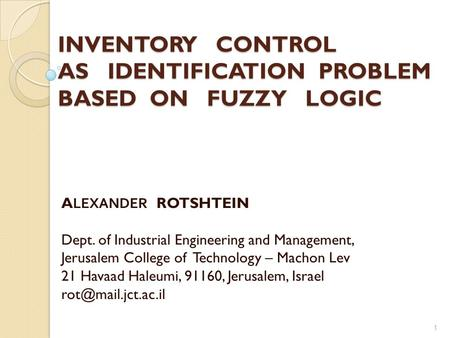 INVENTORY CONTROL AS IDENTIFICATION PROBLEM BASED ON FUZZY LOGIC ALEXANDER ROTSHTEIN Dept. of Industrial Engineering and Management, Jerusalem College.