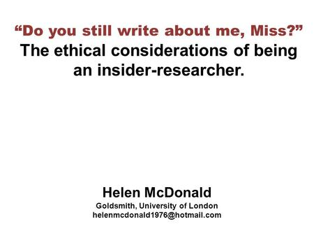 """Do you still write about me, Miss?"" The ethical considerations of being an insider-researcher. Helen McDonald Goldsmith, University of London"