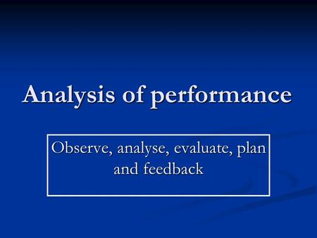 Analysis of performance Observe, analyse, evaluate, plan and feedback.