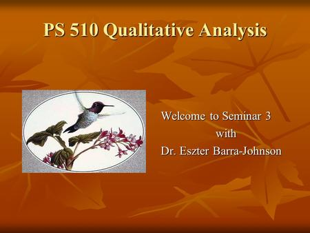 PS 510 Qualitative Analysis Welcome to Seminar 3 with Dr. Eszter Barra-Johnson.
