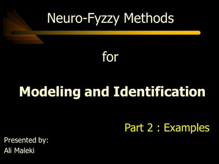 Neuro-Fyzzy Methods for Modeling and Identification Part 2 : Examples Presented by: Ali Maleki.