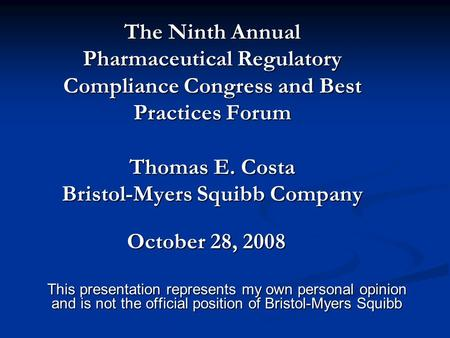 The Ninth Annual Pharmaceutical Regulatory Compliance Congress and Best Practices Forum Thomas E. Costa Bristol-Myers Squibb Company This presentation.