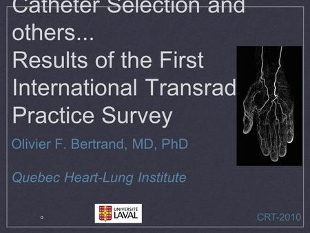 Catheter Selection and others... Results of the First International Transradial Practice Survey Olivier F. Bertrand, MD, PhD Quebec Heart-Lung Institute.