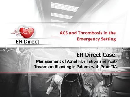 ER Direct Case: Management of Atrial Fibrillation and Post- Treatment Bleeding in Patient with Prior TIA ACS and Thrombosis in the Emergency Setting.