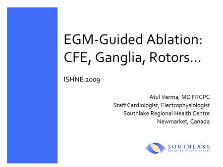 EGM-Guided Ablation: CFE, Ganglia, Rotors… ISHNE 2009 Atul Verma, MD FRCPC Staff Cardiologist, Electrophysiologist Southlake Regional Health Centre Newmarket,