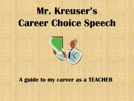 Mr. Kreuser's Career Choice Speech A guide to my career as a TEACHER.